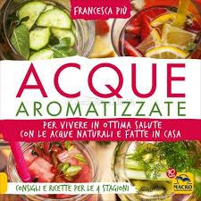 """""""Acque Aromatizzate Per vivere in ottima salute con le acque naturali e fatte in casa"""" di Francesca Più"""