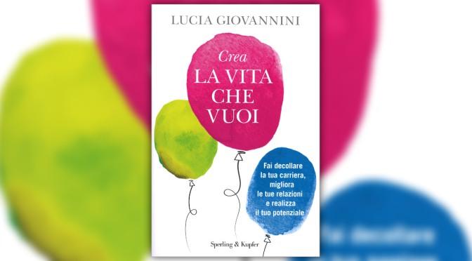 """""""Crea la Vita che Vuoi. Fai decollare la tua carriera, migliora le tue relazioni e realizza il tuo potenziale"""" di Lucia Giovannini"""